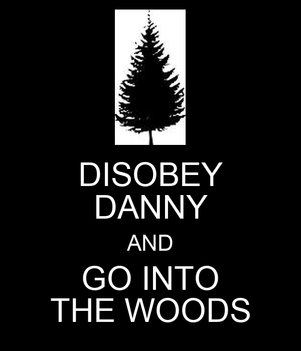 DISOBEY DANNY AND GO INTO THE WOODS