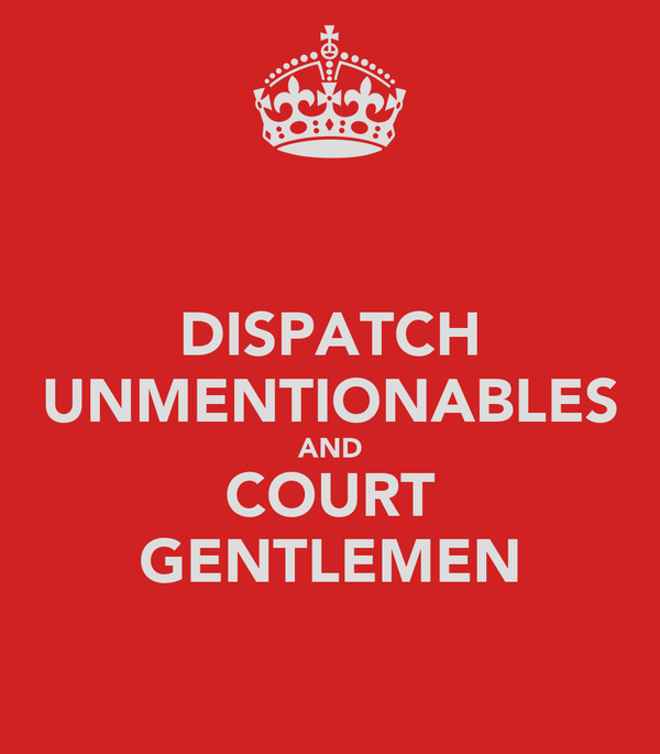 DISPATCH UNMENTIONABLES AND COURT GENTLEMEN