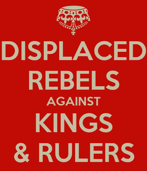 DISPLACED REBELS AGAINST KINGS & RULERS
