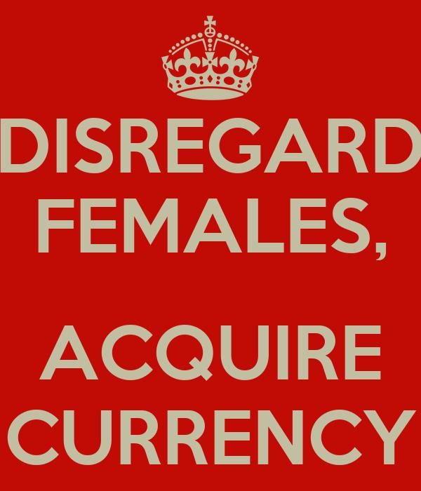 DISREGARD FEMALES,  ACQUIRE CURRENCY