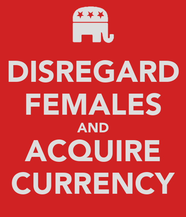 DISREGARD FEMALES AND ACQUIRE CURRENCY
