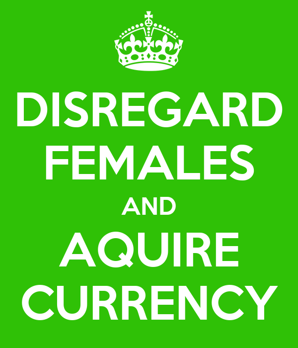 DISREGARD FEMALES AND AQUIRE CURRENCY