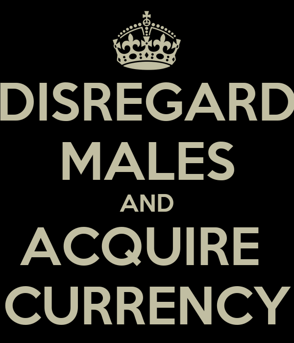 DISREGARD MALES AND ACQUIRE  CURRENCY