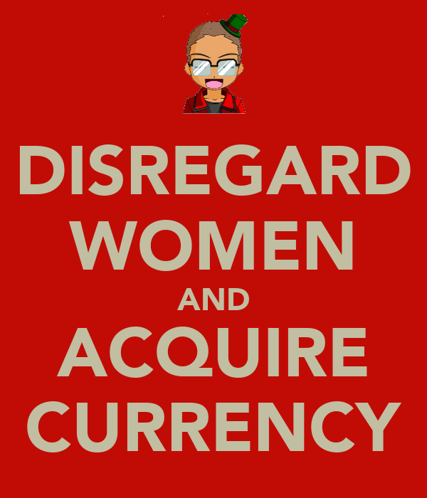 DISREGARD WOMEN AND ACQUIRE CURRENCY