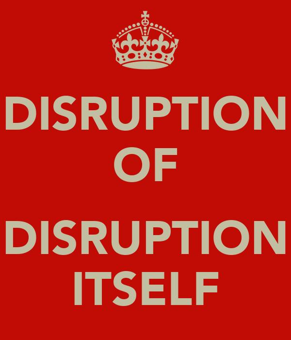 DISRUPTION OF  DISRUPTION ITSELF
