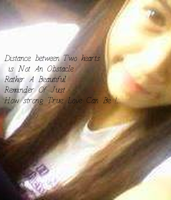 Distance between Two hearts    is Not An Obstacle   Rather A Beautiful  Reminder Of Just   How strong True Love Can Be !..