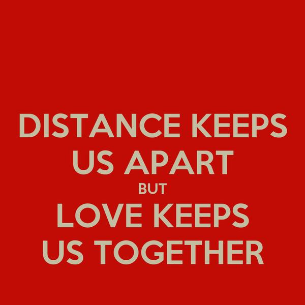 DISTANCE KEEPS US APART BUT LOVE KEEPS US TOGETHER