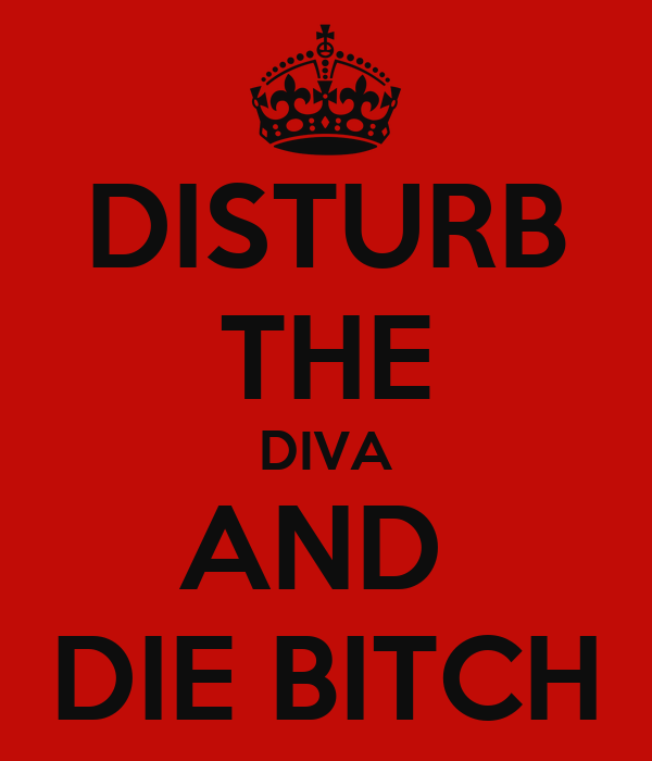 DISTURB THE DIVA AND  DIE BITCH