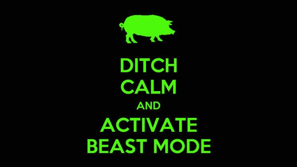 DITCH CALM AND ACTIVATE BEAST MODE