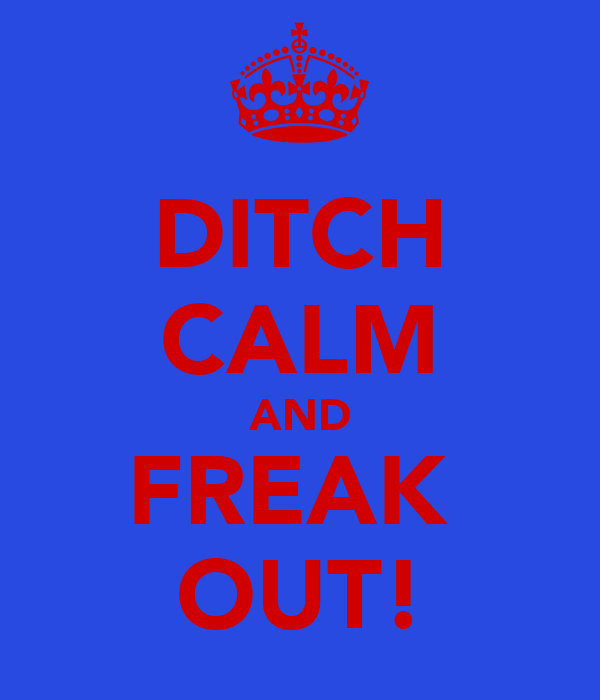 DITCH CALM AND FREAK  OUT!