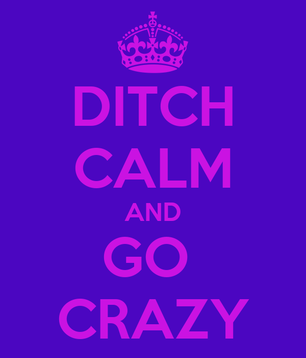 DITCH CALM AND GO  CRAZY