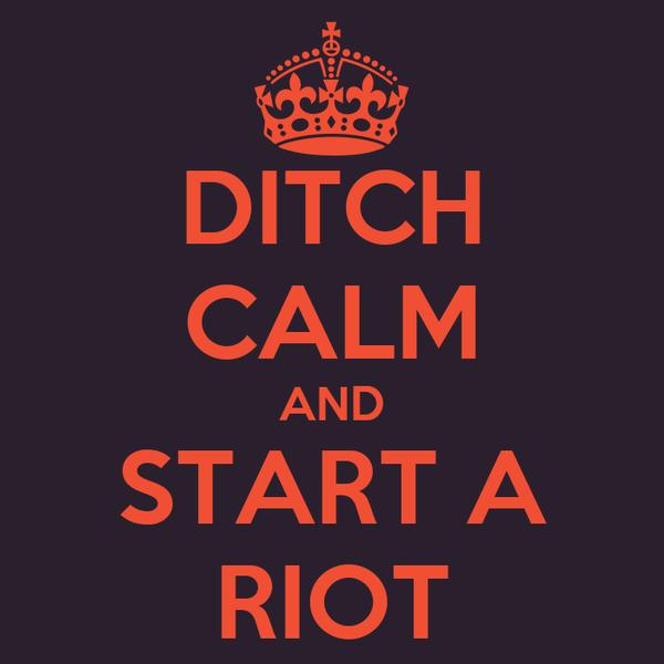 DITCH CALM AND START A RIOT