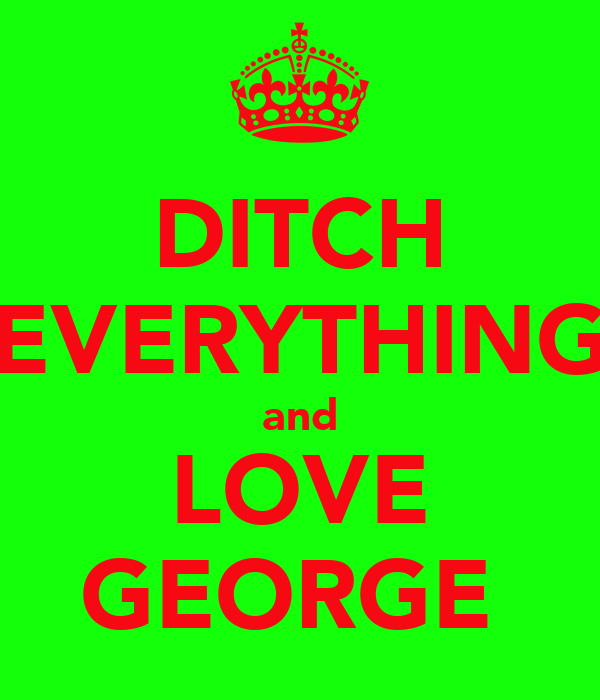 DITCH EVERYTHING and LOVE GEORGE