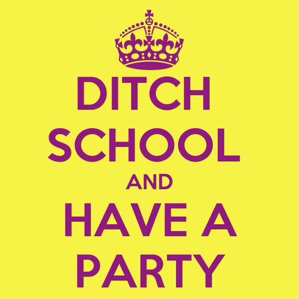 DITCH  SCHOOL  AND HAVE A PARTY