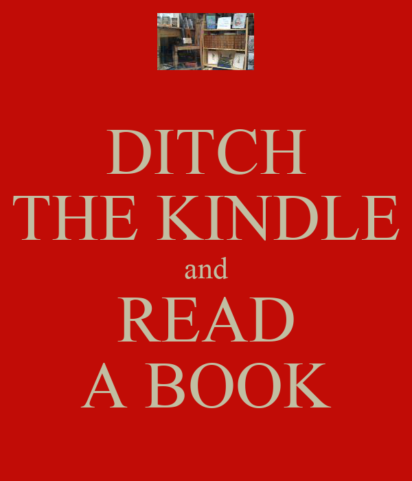 DITCH THE KINDLE and READ A BOOK