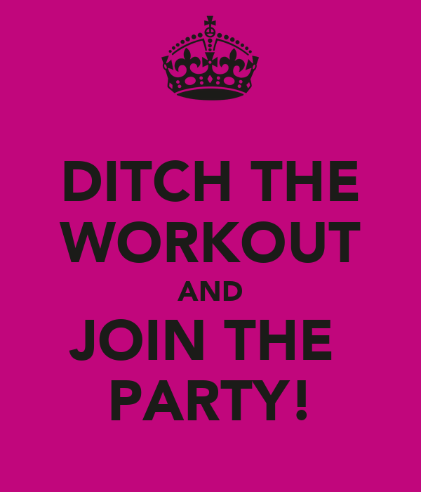 DITCH THE WORKOUT AND JOIN THE  PARTY!