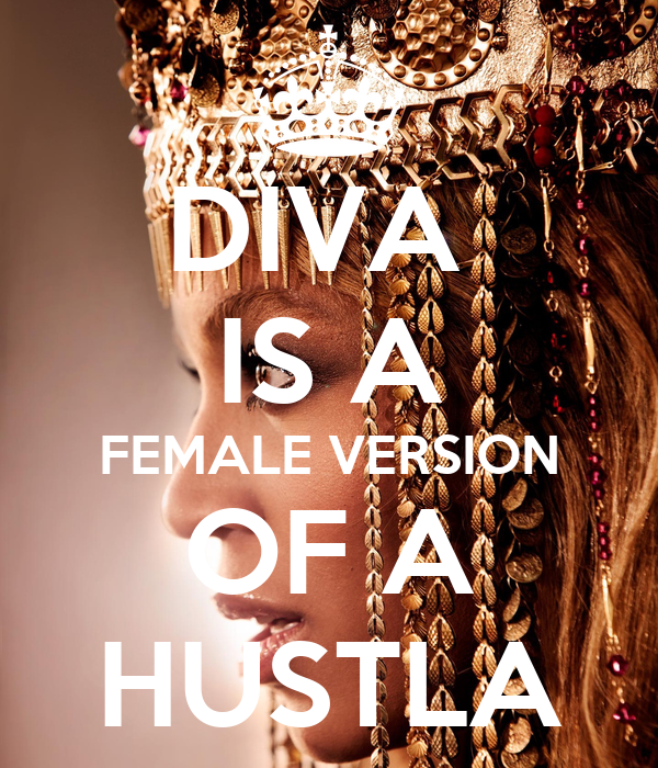 DIVA  IS A FEMALE VERSION OF A HUSTLA
