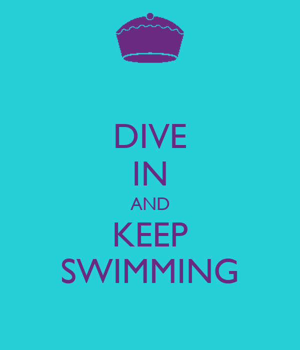 DIVE IN AND KEEP SWIMMING