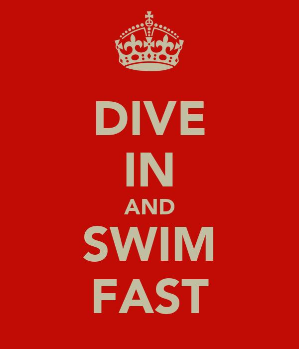 DIVE IN AND SWIM FAST