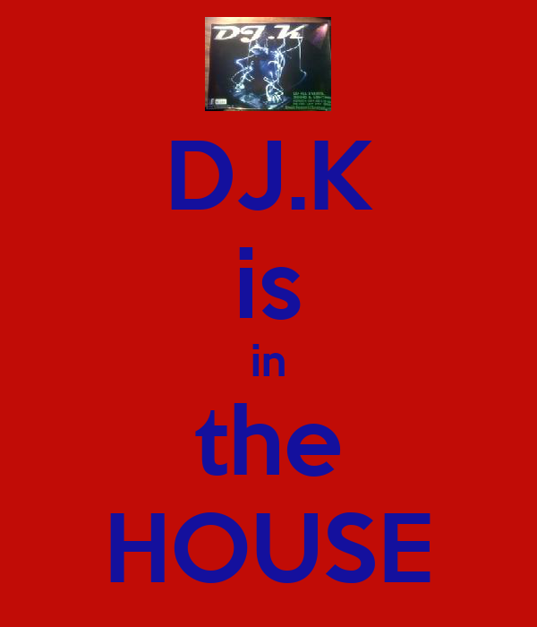DJ.K is in the HOUSE