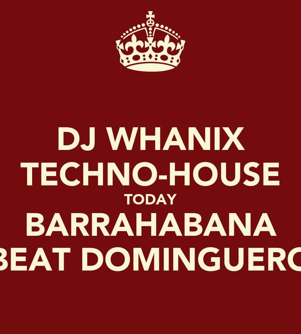 DJ WHANIX TECHNO-HOUSE TODAY BARRAHABANA BEAT DOMINGUERO