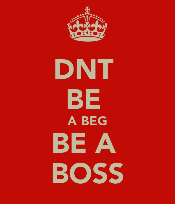 DNT  BE  A BEG BE A  BOSS