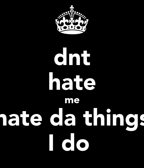 dnt hate me hate da things I do