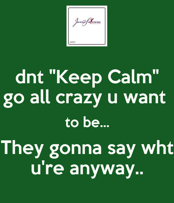 "dnt ""Keep Calm"" go all crazy u want  to be... They gonna say wht u're anyway.."