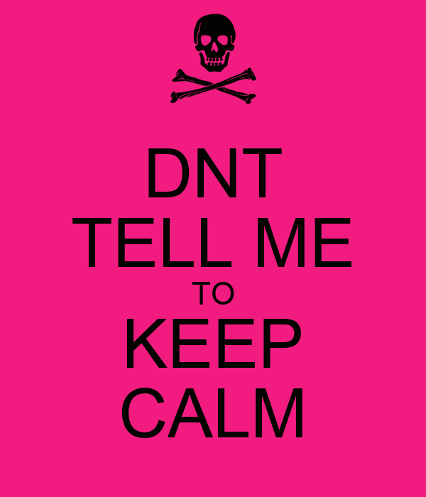 DNT TELL ME TO KEEP CALM