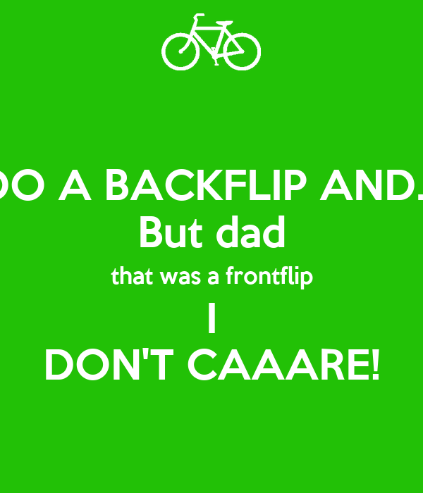 DO A BACKFLIP AND... But dad that was a frontflip I DON'T CAAARE!