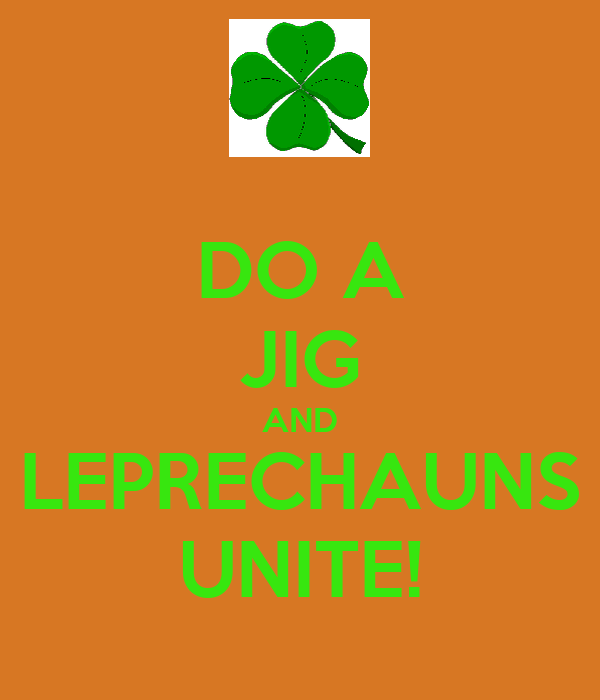 DO A JIG AND LEPRECHAUNS UNITE!