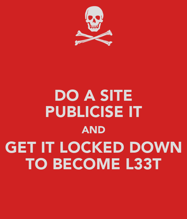 DO A SITE PUBLICISE IT AND GET IT LOCKED DOWN TO BECOME L33T
