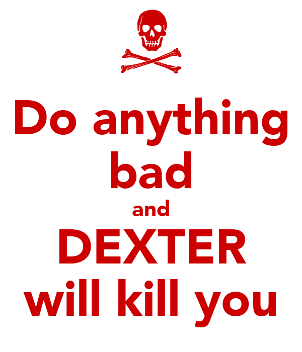 Do anything bad and DEXTER will kill you