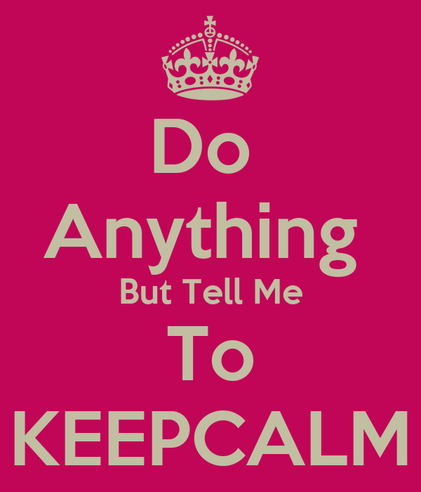 Do  Anything  But Tell Me To KEEPCALM