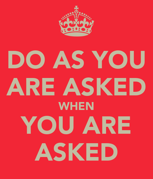 DO AS YOU ARE ASKED WHEN YOU ARE ASKED