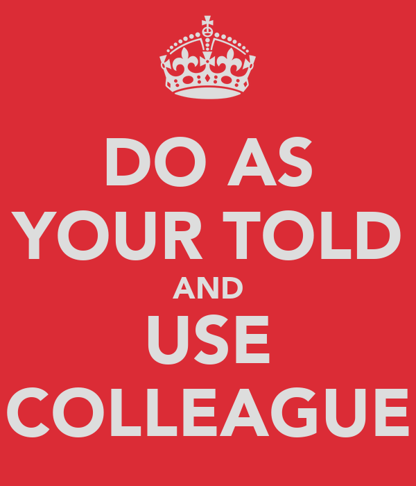 DO AS YOUR TOLD AND USE COLLEAGUE