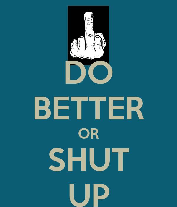 DO BETTER OR SHUT UP