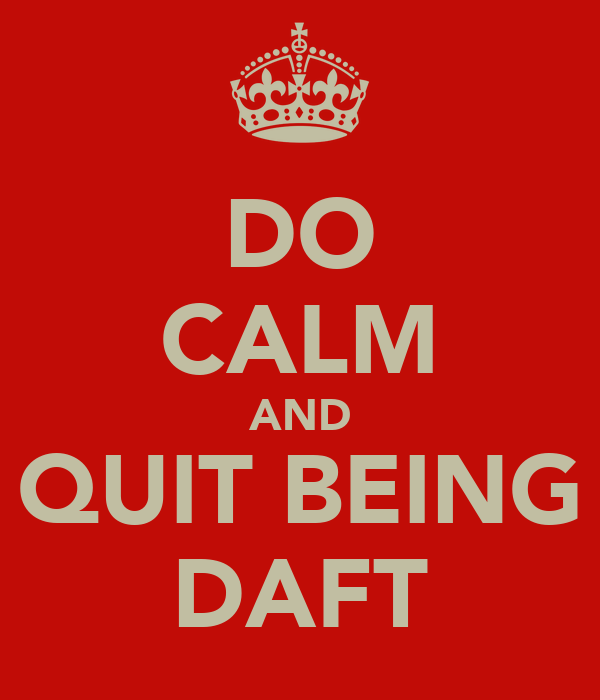 DO CALM AND QUIT BEING DAFT