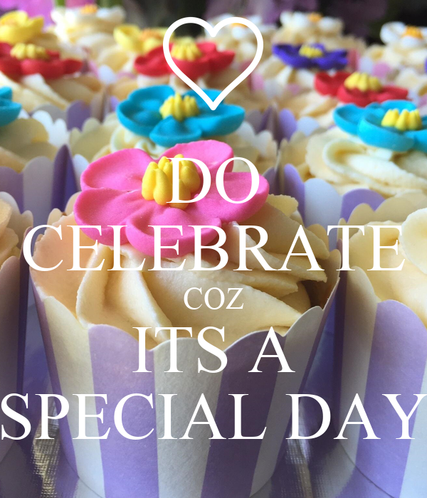 DO CELEBRATE COZ ITS A SPECIAL DAY