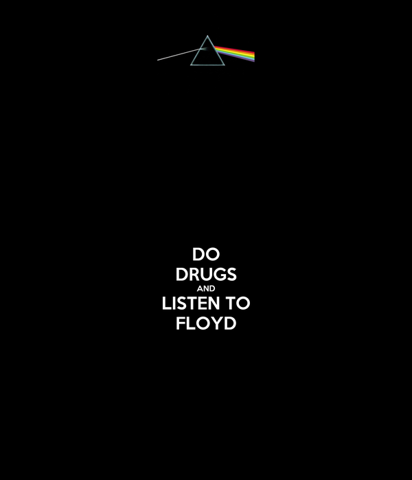 DO DRUGS AND LISTEN TO FLOYD