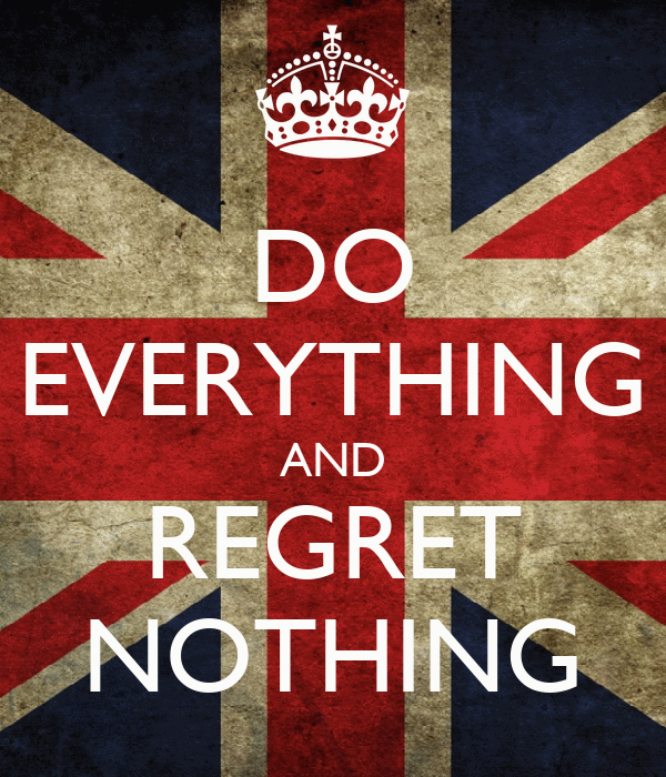 DO EVERYTHING AND REGRET NOTHING