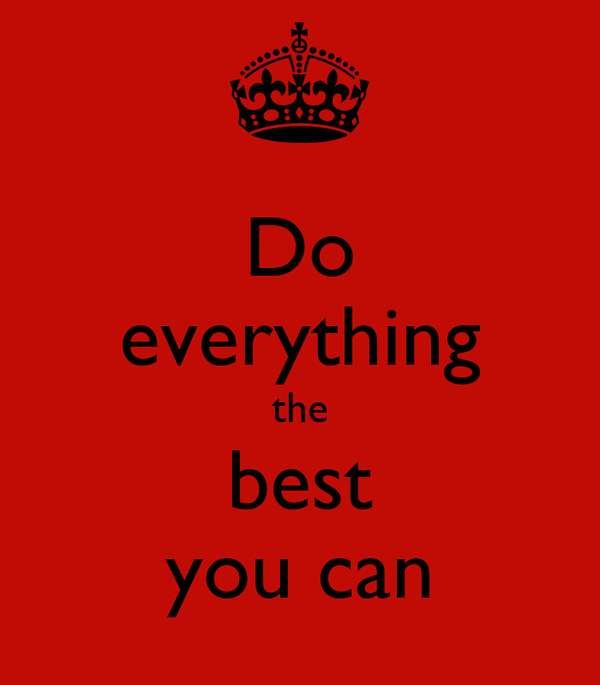Do everything the best you can