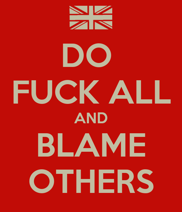 DO  FUCK ALL AND BLAME OTHERS