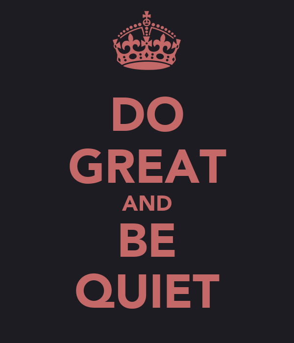 DO GREAT AND BE QUIET