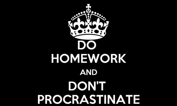 DO  HOMEWORK AND DON'T  PROCRASTINATE