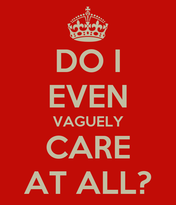 DO I EVEN VAGUELY CARE AT ALL?