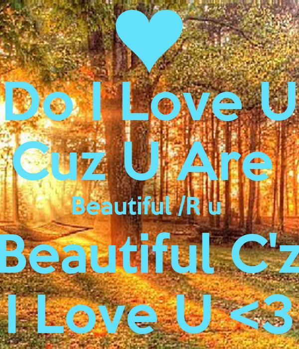 Do I Love U Cuz U Are  Beautiful /R u  Beautiful C'z I Love U <3