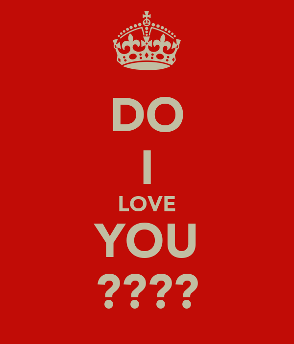 DO I LOVE YOU ????