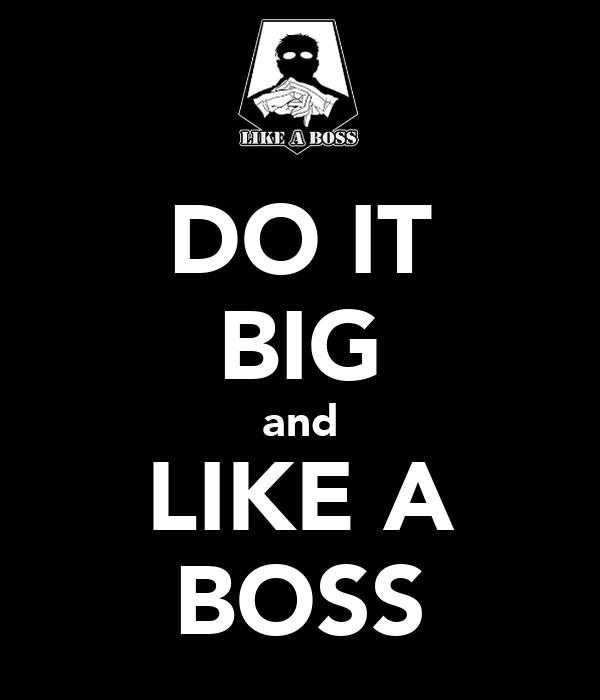 DO IT BIG and LIKE A BOSS
