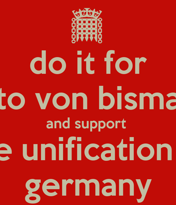 do it for otto von bismark and support  the unification of germany